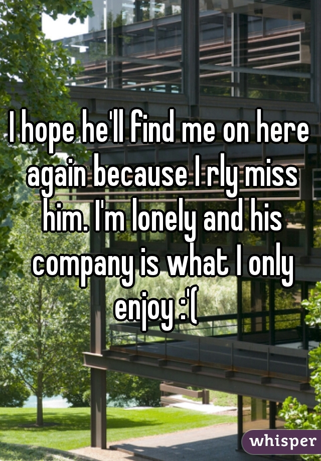 I hope he'll find me on here again because I rly miss him. I'm lonely and his company is what I only enjoy :'(
