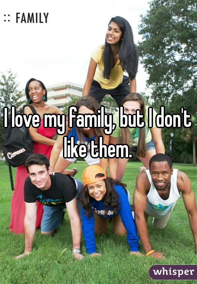 I love my family, but I don't like them.