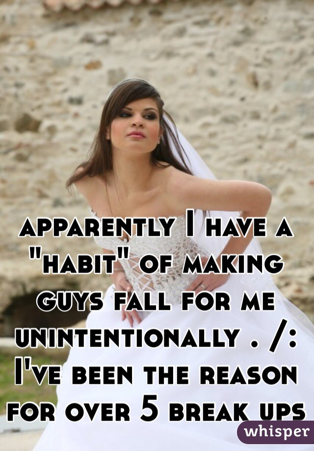 "apparently I have a ""habit"" of making guys fall for me unintentionally . /: I've been the reason for over 5 break ups"