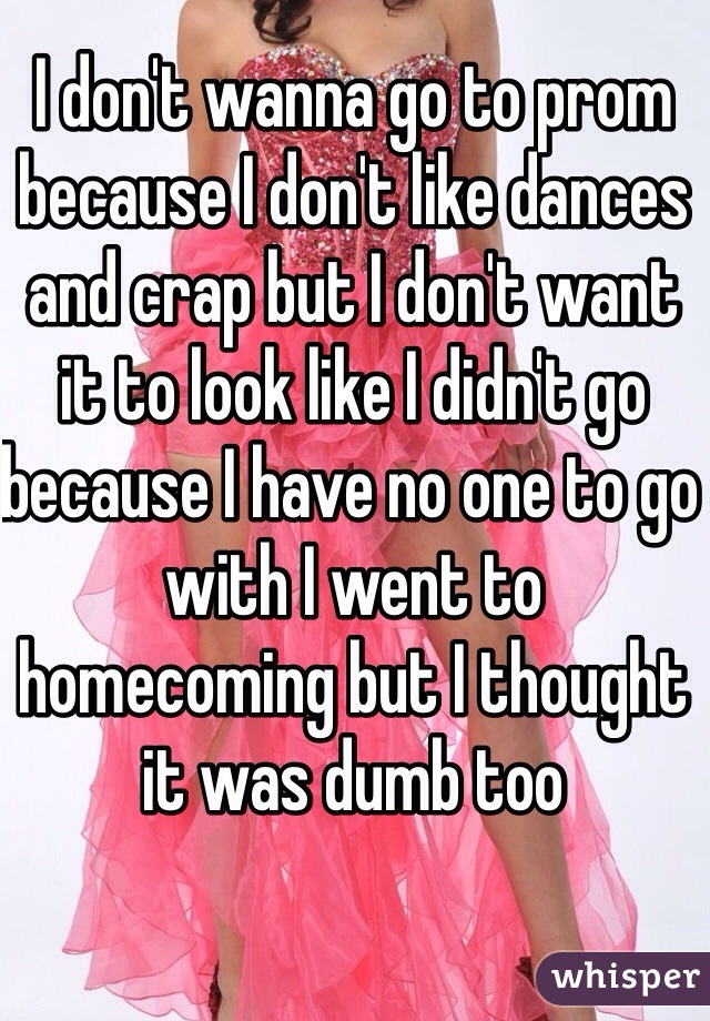 I don't wanna go to prom because I don't like dances and crap but I don't want it to look like I didn't go because I have no one to go with I went to homecoming but I thought it was dumb too