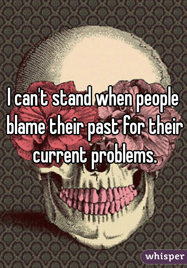 I can't stand when people blame their past for their current problems.