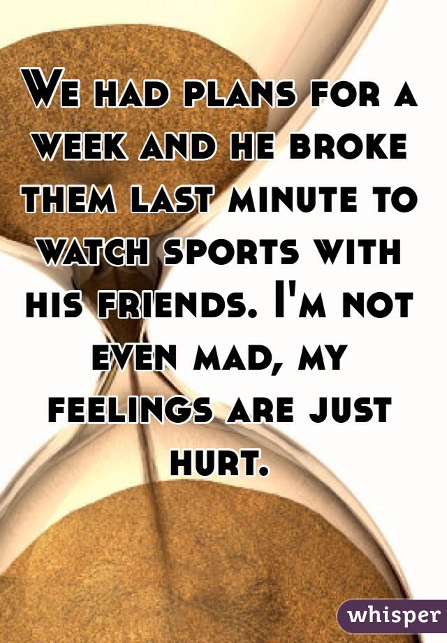 We had plans for a week and he broke them last minute to watch sports with his friends. I'm not even mad, my feelings are just hurt.