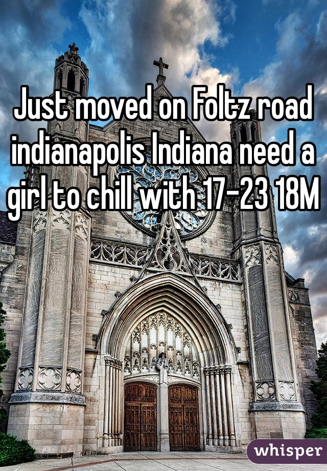 Just moved on Foltz road indianapolis Indiana need a girl to chill with 17-23 18M