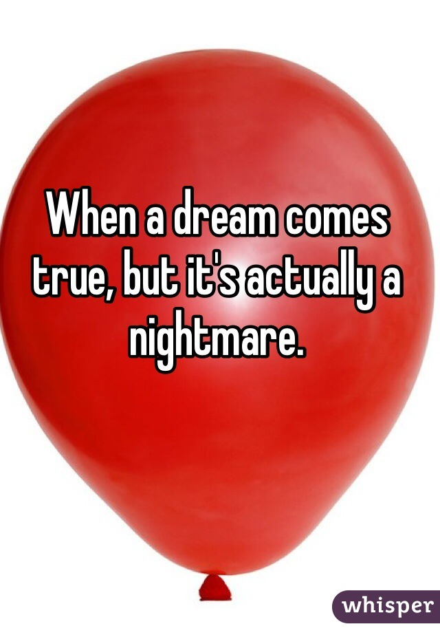 When a dream comes true, but it's actually a nightmare.