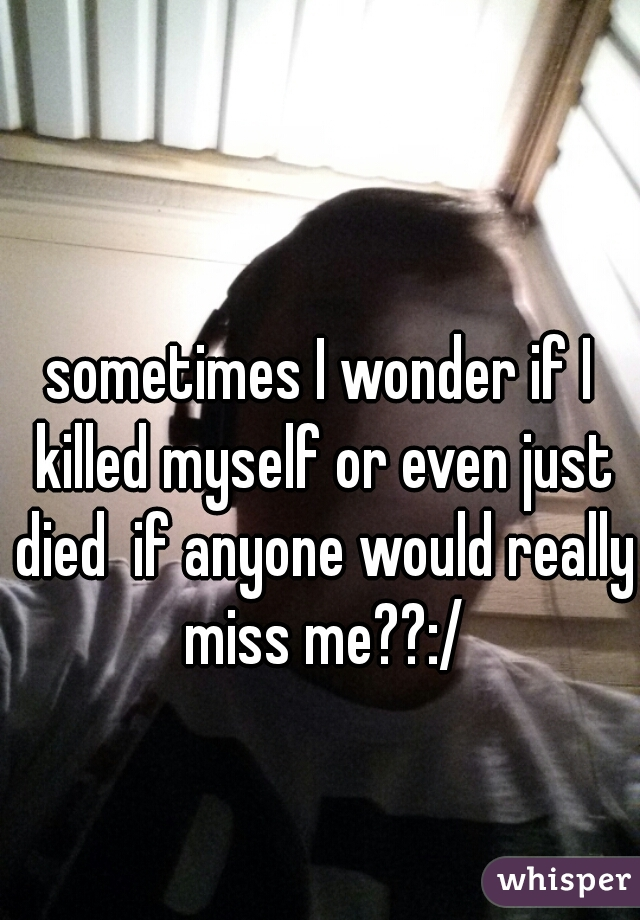 sometimes I wonder if I killed myself or even just died  if anyone would really miss me??:/