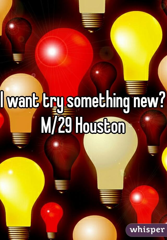 I want try something new?  M/29 Houston