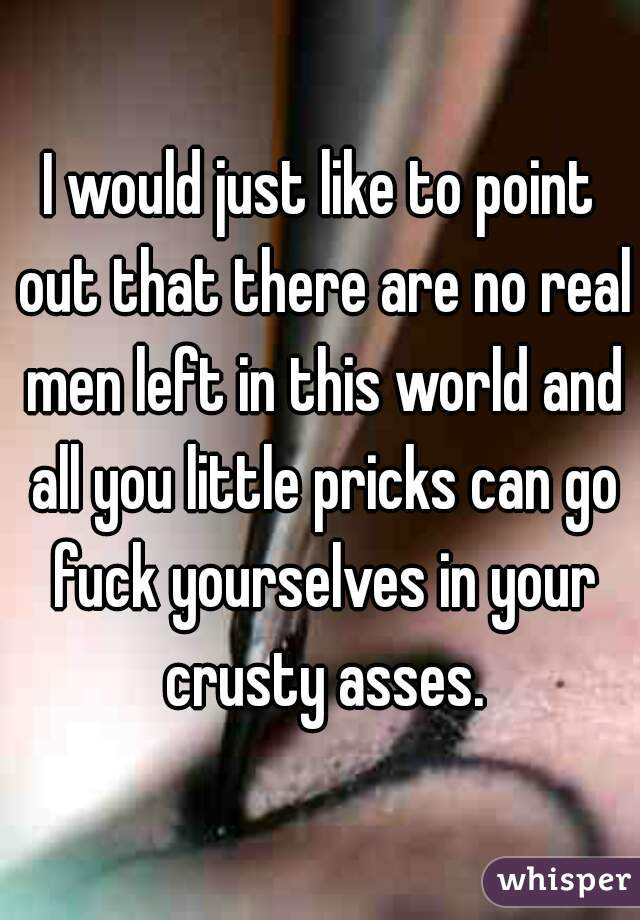 I would just like to point out that there are no real men left in this world and all you little pricks can go fuck yourselves in your crusty asses.