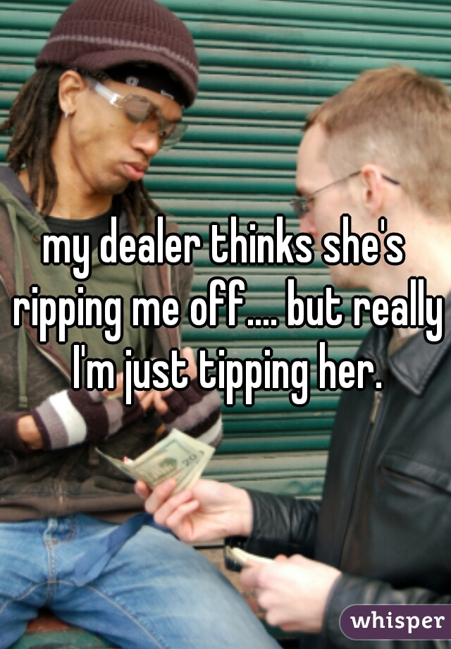 my dealer thinks she's ripping me off.... but really I'm just tipping her.