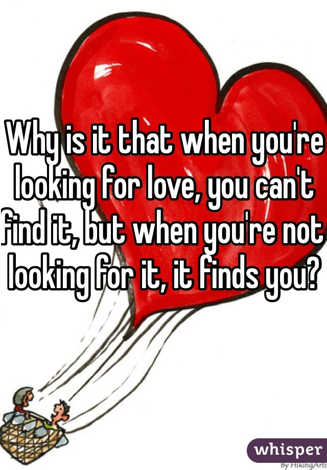 Why is it that when you're looking for love, you can't find it, but when you're not looking for it, it finds you?