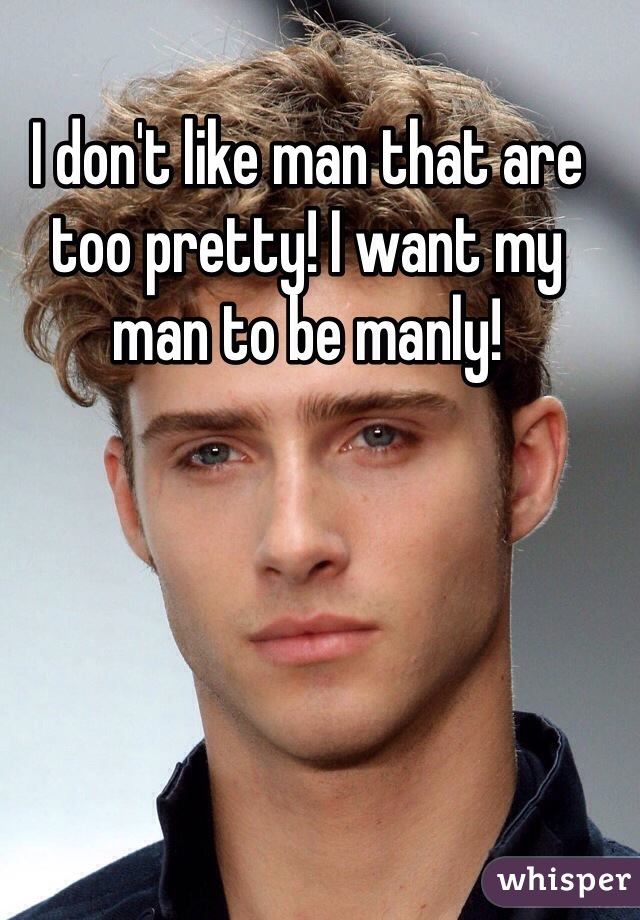 I don't like man that are too pretty! I want my man to be manly!