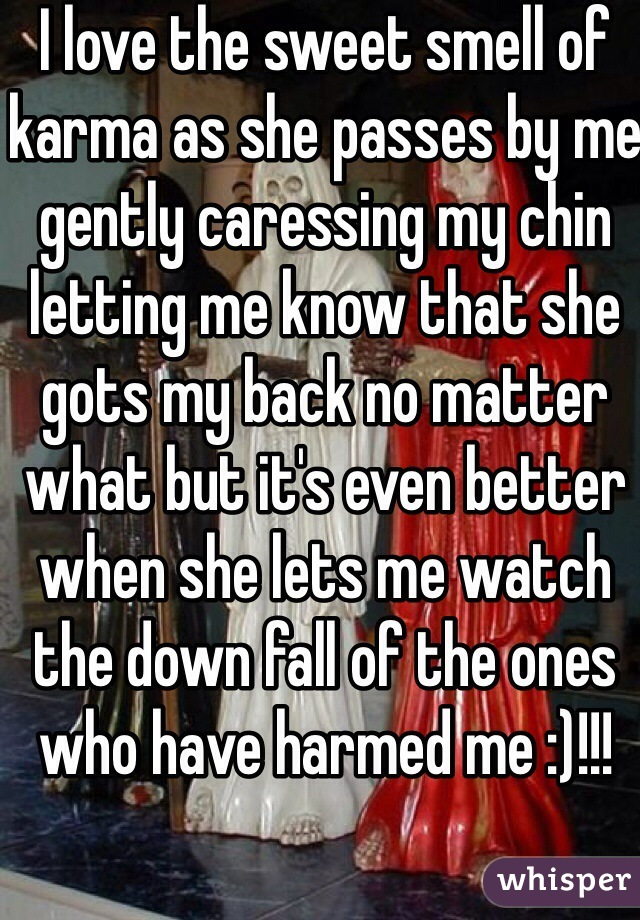 I love the sweet smell of karma as she passes by me gently caressing my chin letting me know that she gots my back no matter what but it's even better when she lets me watch the down fall of the ones who have harmed me :)!!!