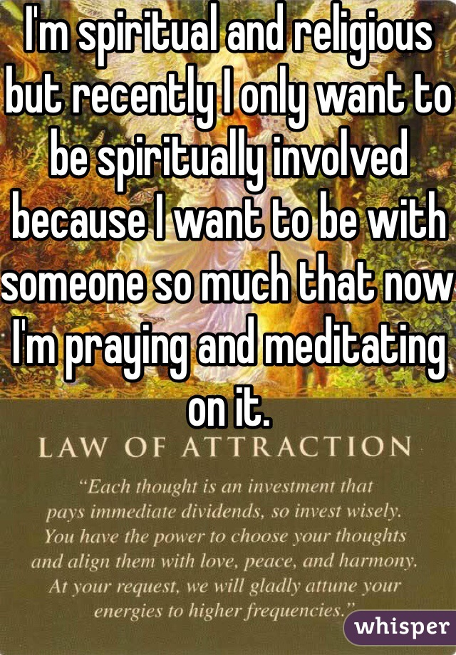I'm spiritual and religious but recently I only want to be spiritually involved because I want to be with someone so much that now I'm praying and meditating on it.