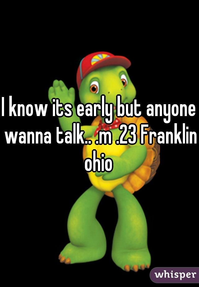 I know its early but anyone wanna talk.. .m .23 Franklin ohio