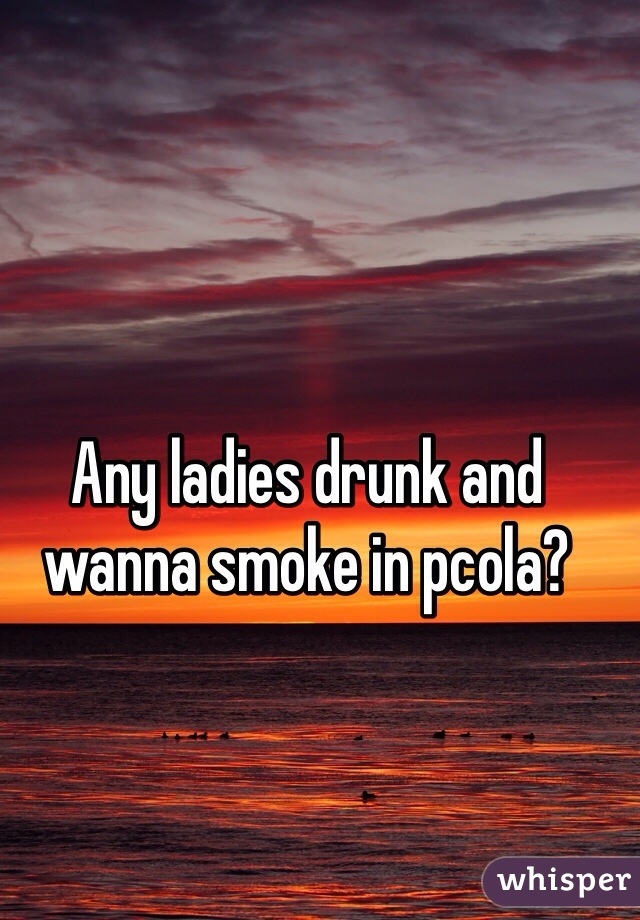 Any ladies drunk and wanna smoke in pcola?