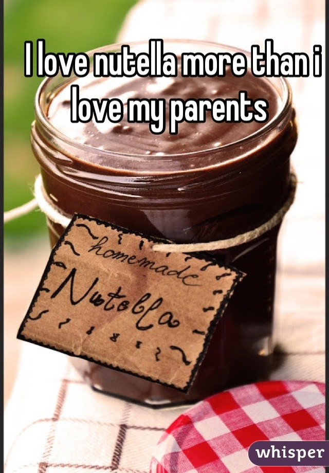 I love nutella more than i love my parents