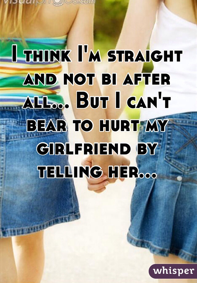 I think I'm straight and not bi after all... But I can't bear to hurt my girlfriend by telling her...