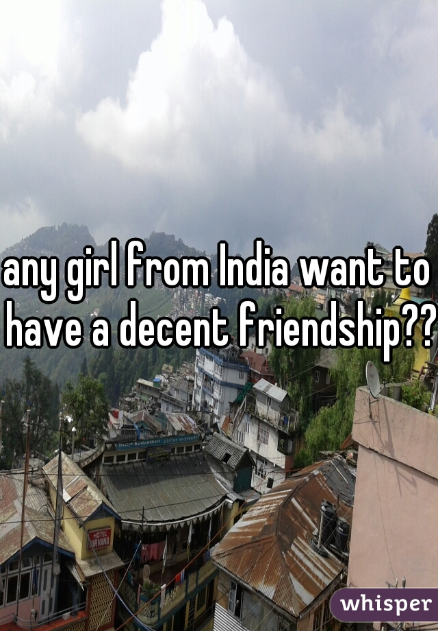 any girl from India want to have a decent friendship??