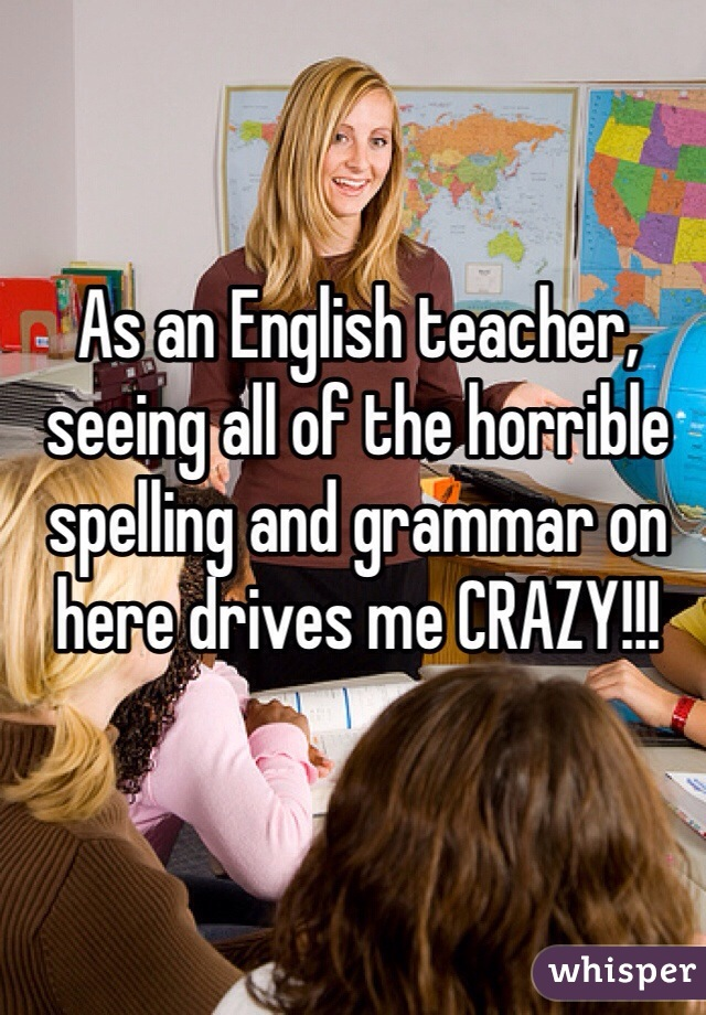 As an English teacher, seeing all of the horrible spelling and grammar on here drives me CRAZY!!!