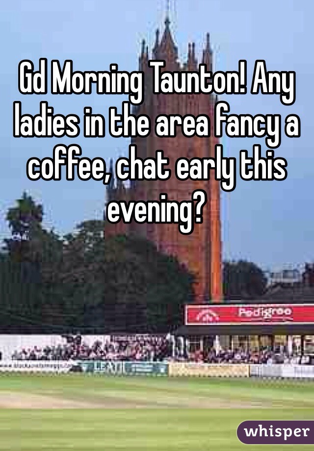 Gd Morning Taunton! Any ladies in the area fancy a coffee, chat early this evening?