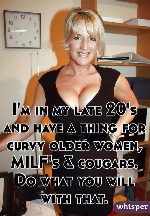 I'm in my late 20's and have a thing for curvy older women, MILF's & cougars. Do what you will with that.