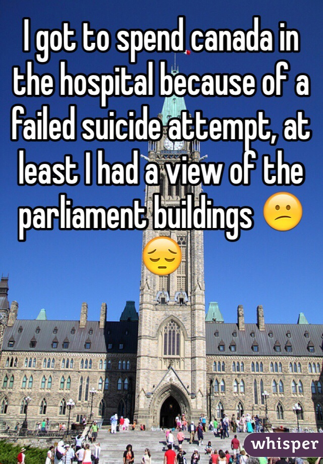 I got to spend canada in the hospital because of a failed suicide attempt, at least I had a view of the parliament buildings 😕😔