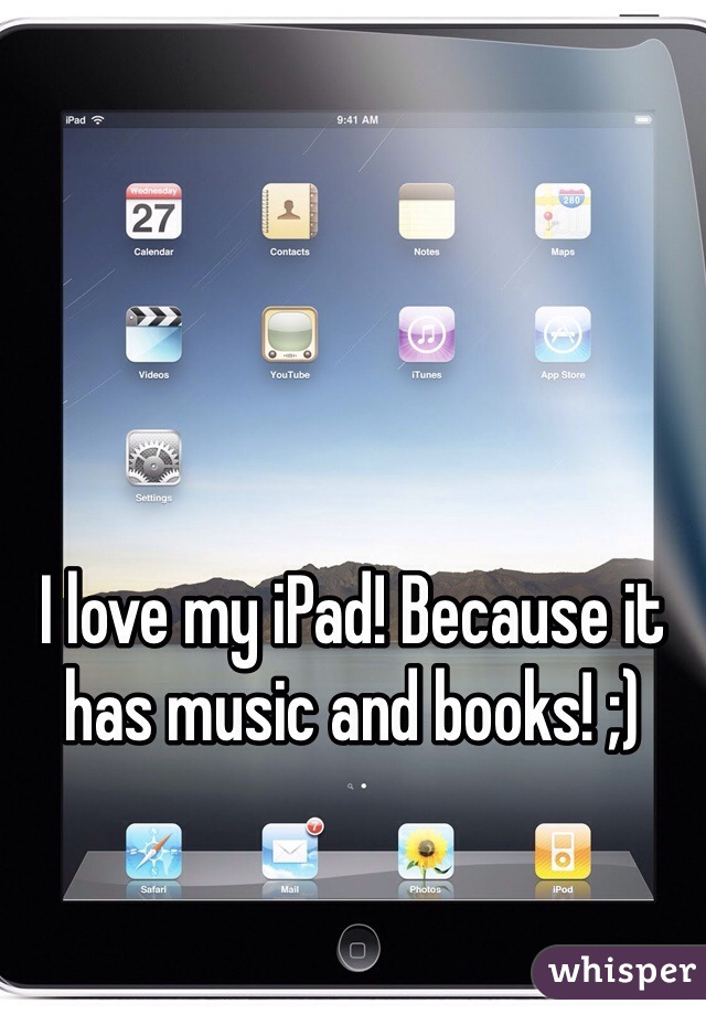 I love my iPad! Because it has music and books! ;)