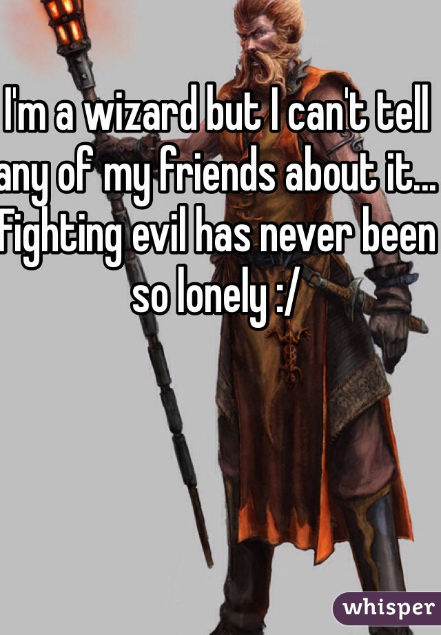 I'm a wizard but I can't tell any of my friends about it... Fighting evil has never been so lonely :/