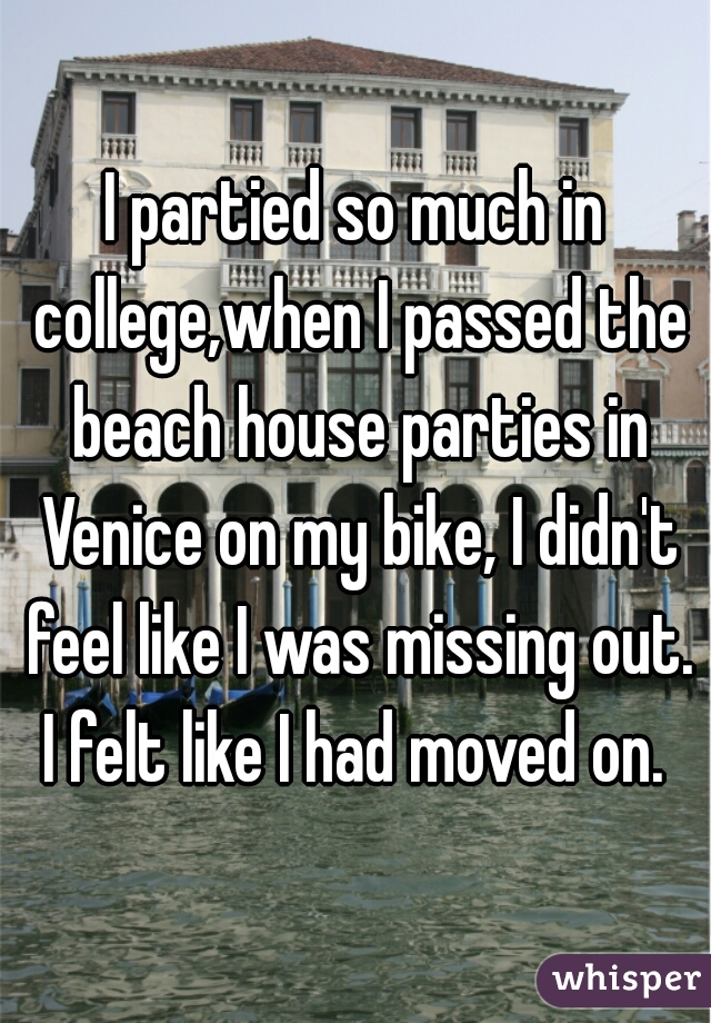 I partied so much in college,when I passed the beach house parties in Venice on my bike, I didn't feel like I was missing out. I felt like I had moved on.