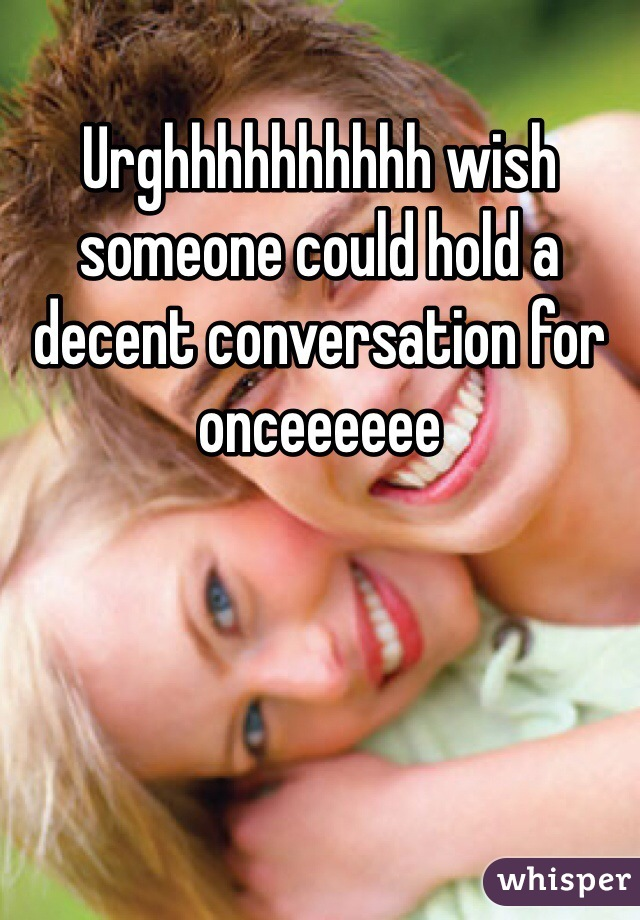 Urghhhhhhhhhh wish someone could hold a decent conversation for onceeeeee