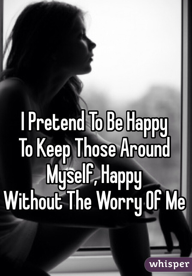 I Pretend To Be Happy  To Keep Those Around  Myself, Happy  Without The Worry Of Me