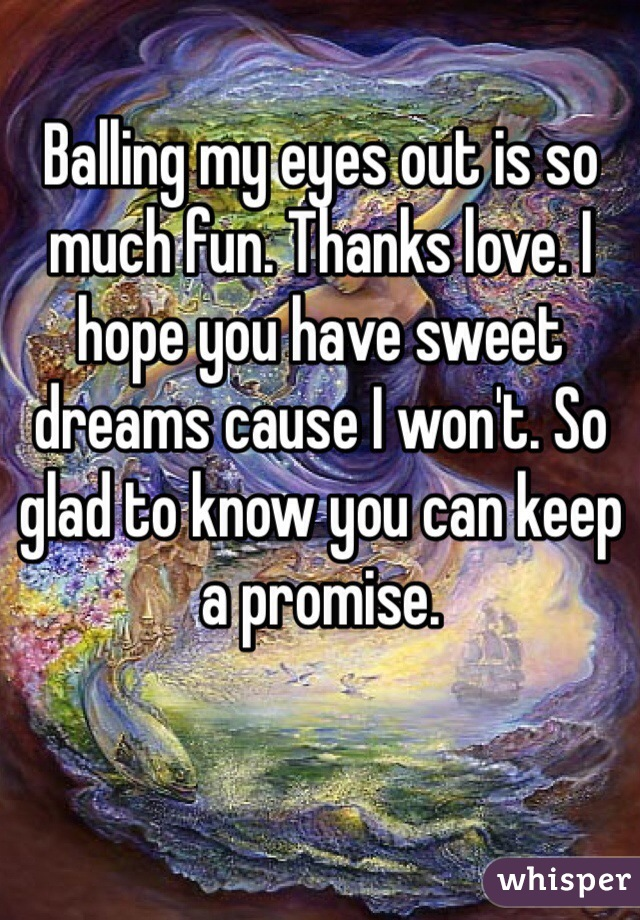 Balling my eyes out is so much fun. Thanks love. I hope you have sweet dreams cause I won't. So glad to know you can keep a promise.