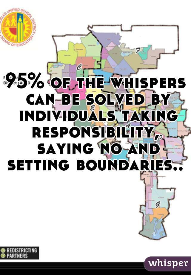 95% of the whispers can be solved by individuals taking responsibility,  saying no and setting boundaries..