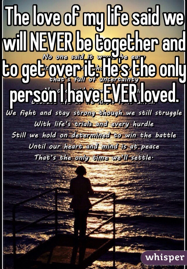 The love of my life said we will NEVER be together and to get over it. He's the only person I have EVER loved.