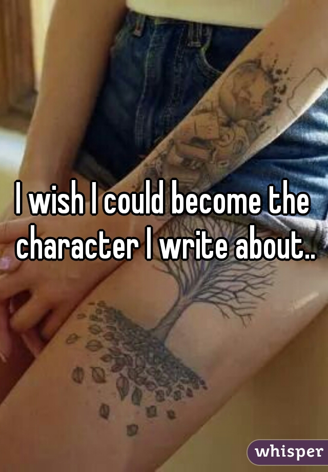 I wish I could become the character I write about..