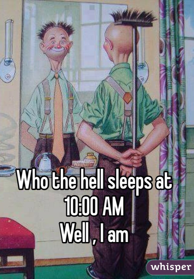 Who the hell sleeps at 10:00 AM Well , I am