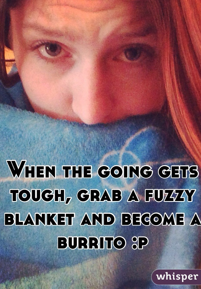 When the going gets tough, grab a fuzzy blanket and become a burrito :p