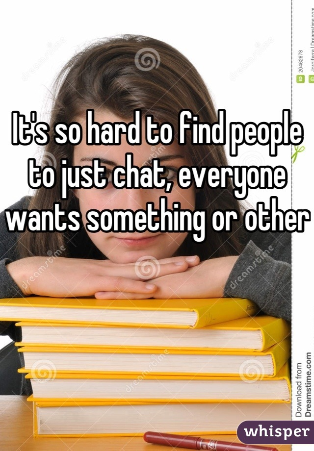 It's so hard to find people to just chat, everyone wants something or other
