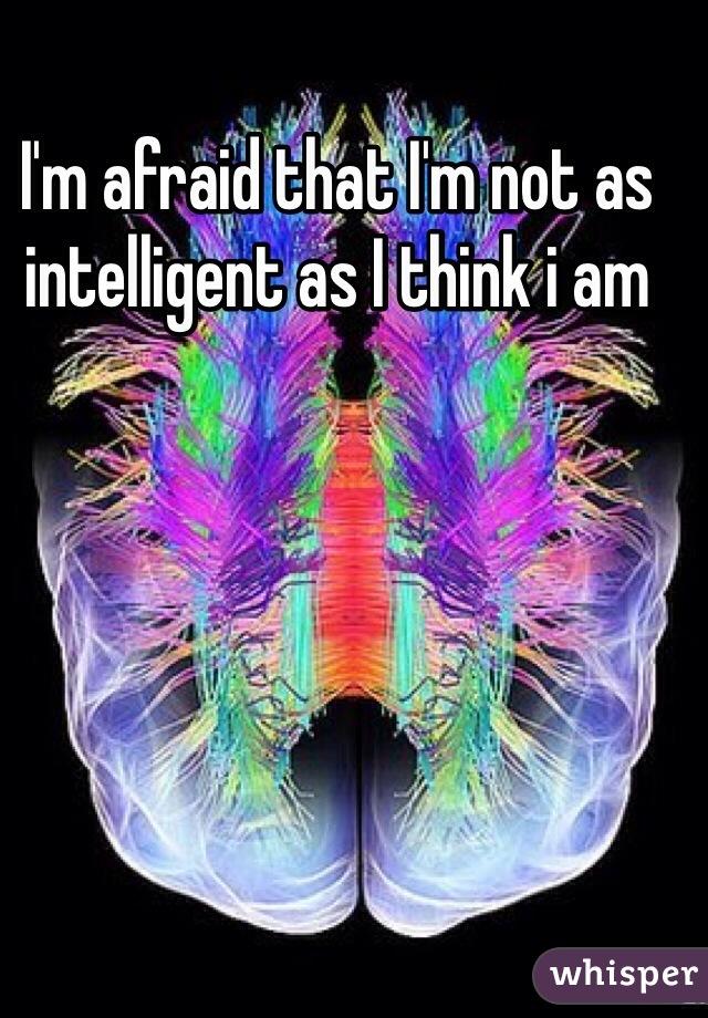 I'm afraid that I'm not as intelligent as I think i am