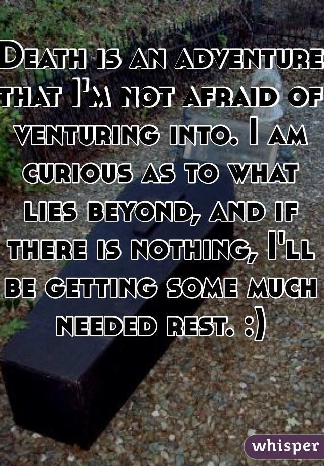 Death is an adventure that I'm not afraid of venturing into. I am curious as to what lies beyond, and if there is nothing, I'll be getting some much needed rest. :)