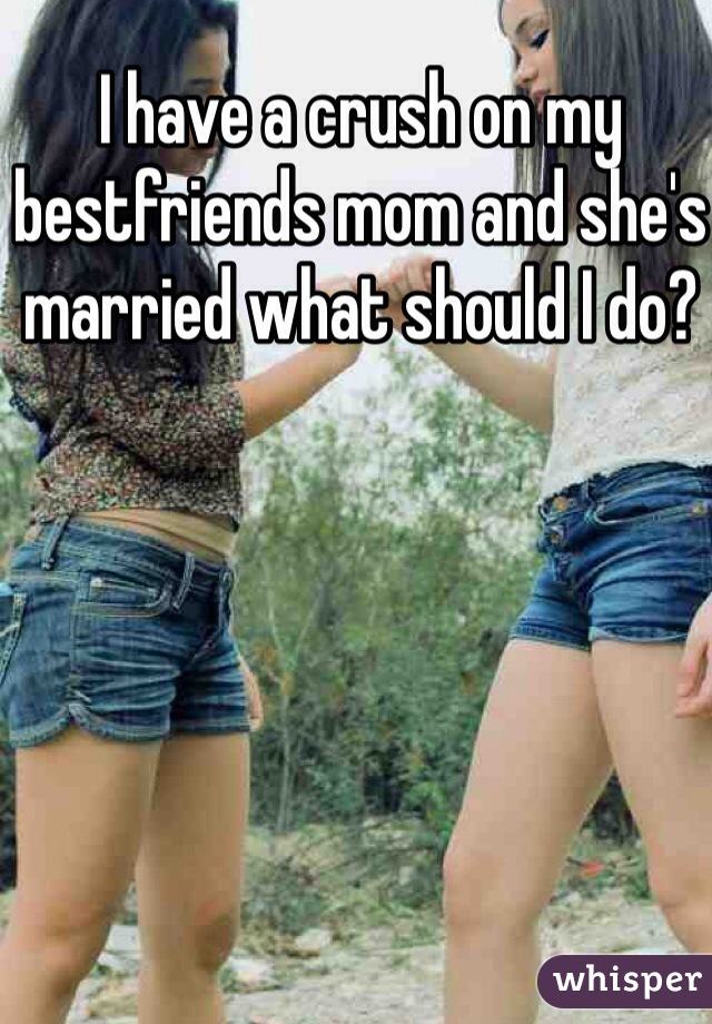 I have a crush on my bestfriends mom and she's married what should I do?