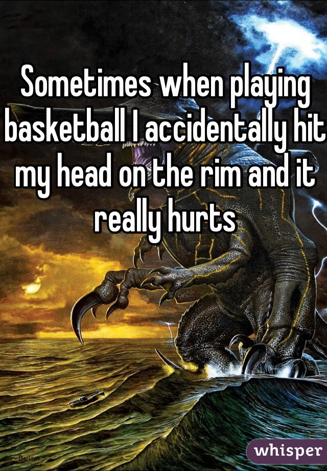Sometimes when playing basketball I accidentally hit my head on the rim and it really hurts