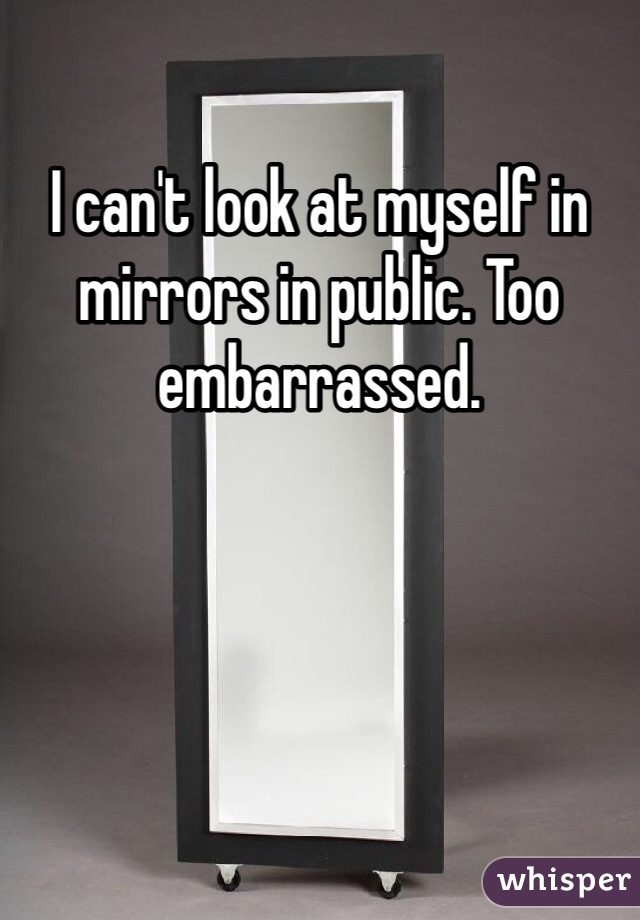 I can't look at myself in mirrors in public. Too embarrassed.