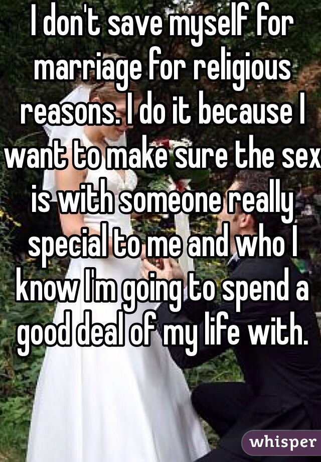I don't save myself for marriage for religious reasons. I do it because I want to make sure the sex is with someone really special to me and who I know I'm going to spend a good deal of my life with.