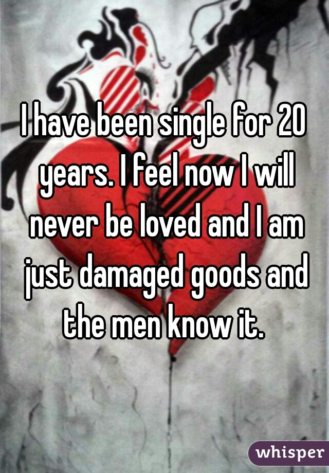 I have been single for 20 years. I feel now I will never be loved and I am just damaged goods and the men know it.