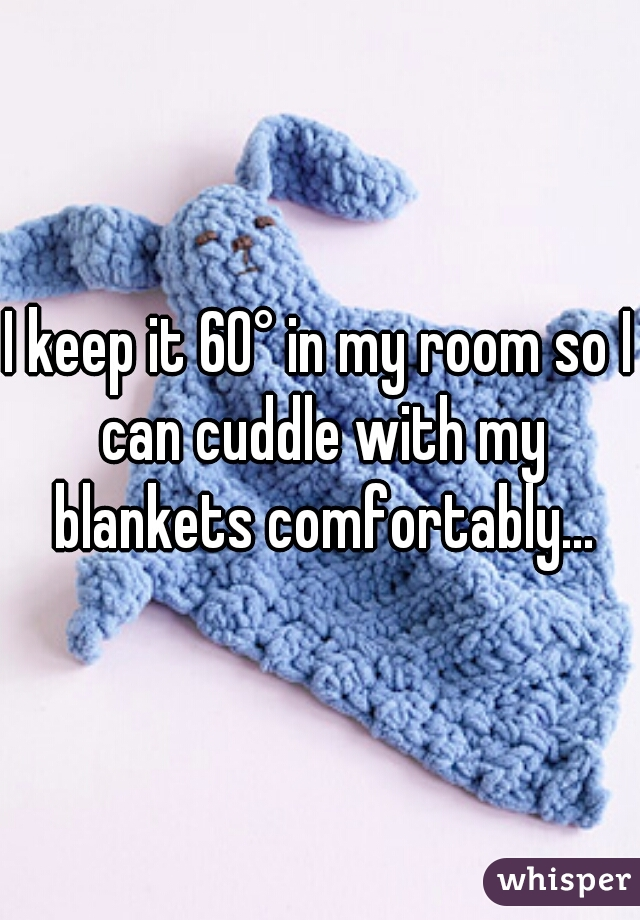 I keep it 60° in my room so I can cuddle with my blankets comfortably...