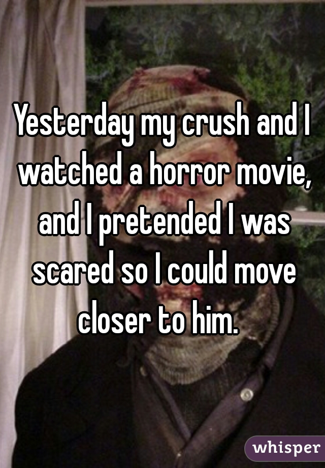 Yesterday my crush and I watched a horror movie, and I pretended I was scared so I could move closer to him.