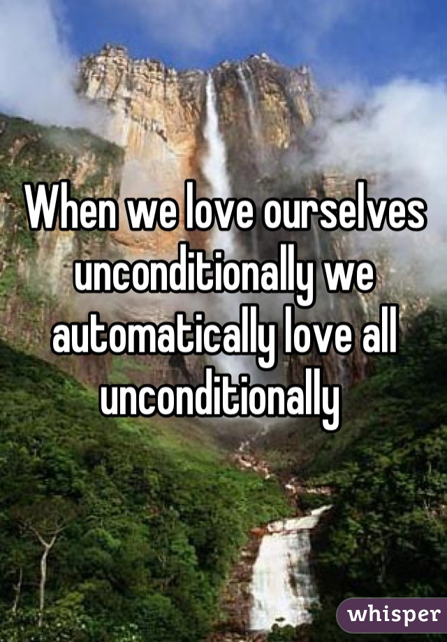 When we love ourselves unconditionally we automatically love all unconditionally