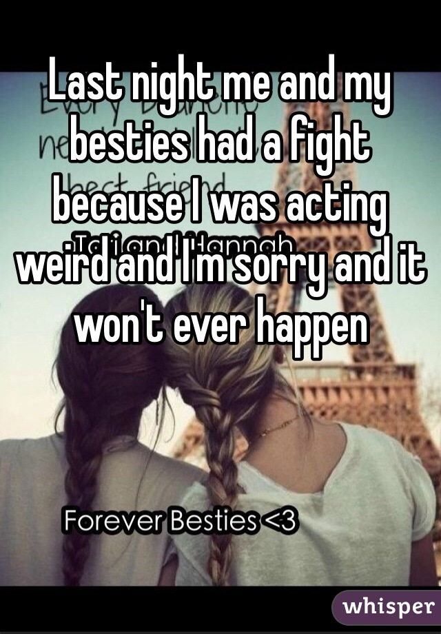 Last night me and my besties had a fight because I was acting weird and I'm sorry and it won't ever happen