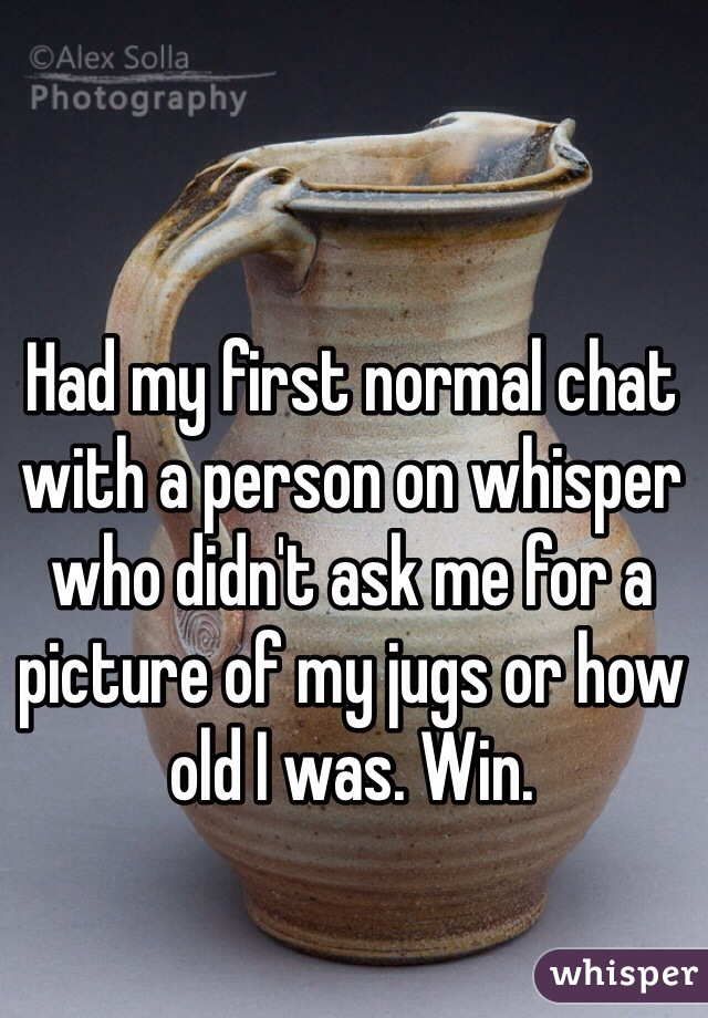 Had my first normal chat with a person on whisper who didn't ask me for a picture of my jugs or how old I was. Win.