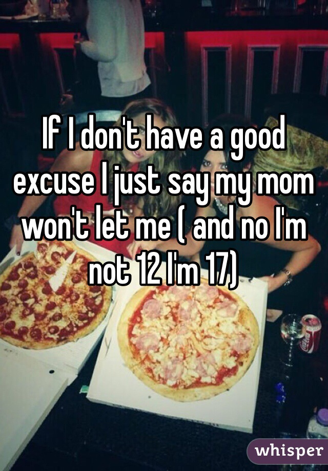 If I don't have a good excuse I just say my mom won't let me ( and no I'm not 12 I'm 17)